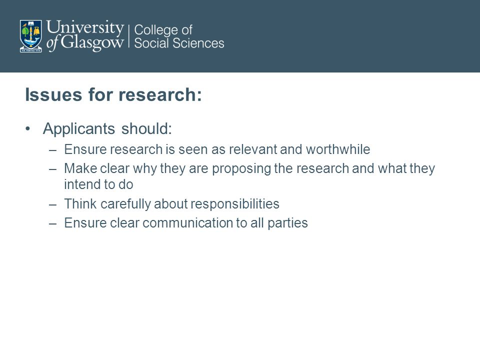 Issues for research: Applicants should: –Ensure research is seen as relevant and worthwhile –Make clear why they are proposing the research and what they intend to do –Think carefully about responsibilities –Ensure clear communication to all parties