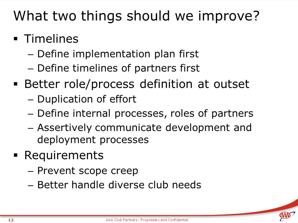 AAA Club Partners - Proprietary and Confidential 12 What two things should we improve.