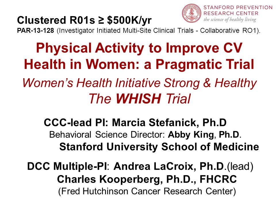 Physical Activity to Improve CV Health in Women: a Pragmatic Trial Women's Health Initiative Strong & Healthy The WHISH Trial CCC-lead PI: Marcia Stefanick, Ph.D Behavioral Science Director: Abby King, Ph.D.