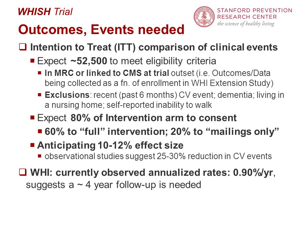 WHISH Trial Outcomes, Events needed  Intention to Treat (ITT) comparison of clinical events  Expect ~52,500 to meet eligibility criteria  In MRC or linked to CMS at trial outset (i.e.