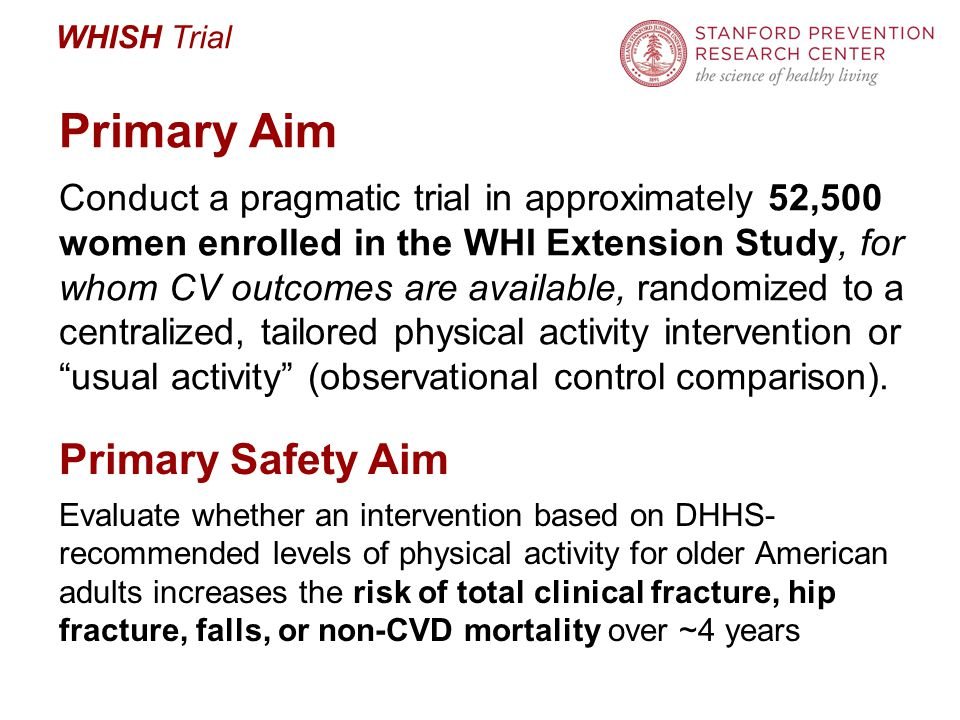 WHISH Trial Primary Aim Conduct a pragmatic trial in approximately 52,500 women enrolled in the WHI Extension Study, for whom CV outcomes are available, randomized to a centralized, tailored physical activity intervention or usual activity (observational control comparison).