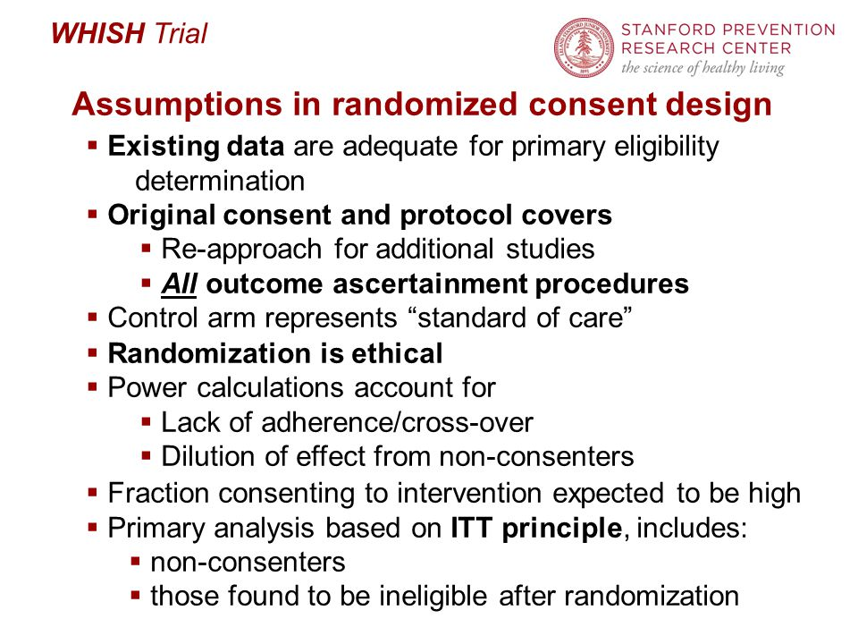 WHISH Trial Assumptions in randomized consent design  Existing data are adequate for primary eligibility determination  Original consent and protocol covers  Re-approach for additional studies  All outcome ascertainment procedures  Control arm represents standard of care  Randomization is ethical  Power calculations account for  Lack of adherence/cross-over  Dilution of effect from non-consenters  Fraction consenting to intervention expected to be high  Primary analysis based on ITT principle, includes:  non-consenters  those found to be ineligible after randomization