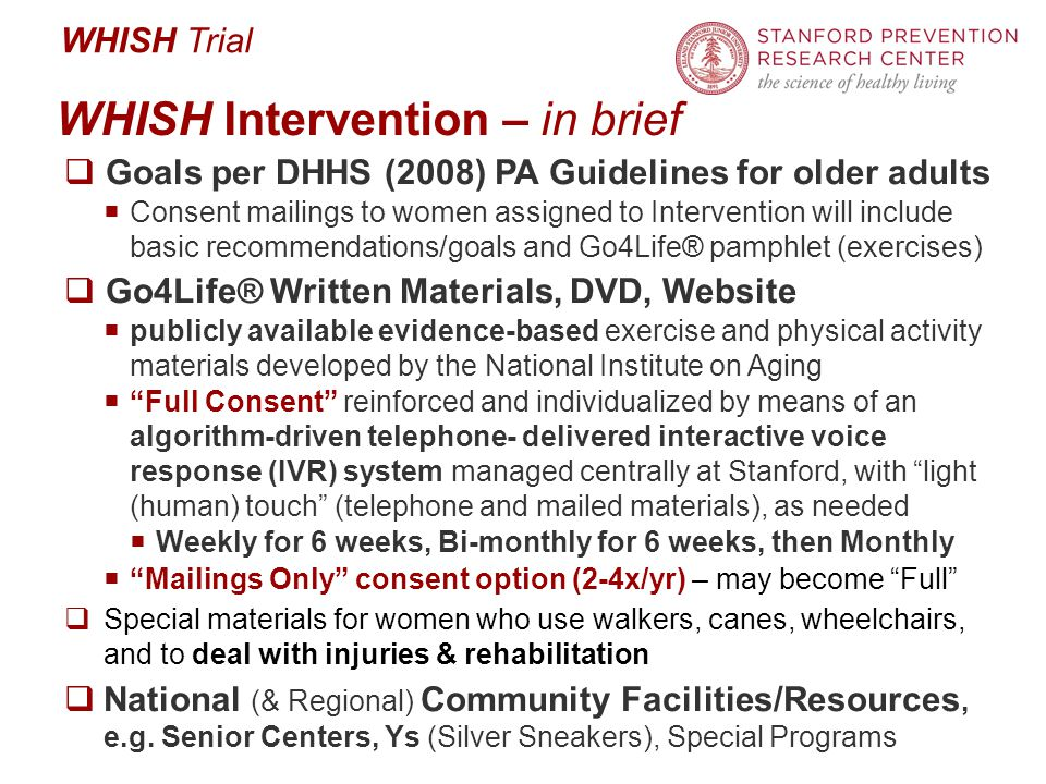 WHISH Trial WHISH Intervention – in brief  Goals per DHHS (2008) PA Guidelines for older adults  Consent mailings to women assigned to Intervention will include basic recommendations/goals and Go4Life® pamphlet (exercises)  Go4Life® Written Materials, DVD, Website  publicly available evidence-based exercise and physical activity materials developed by the National Institute on Aging  Full Consent reinforced and individualized by means of an algorithm-driven telephone- delivered interactive voice response (IVR) system managed centrally at Stanford, with light (human) touch (telephone and mailed materials), as needed  Weekly for 6 weeks, Bi-monthly for 6 weeks, then Monthly  Mailings Only consent option (2-4x/yr) – may become Full  Special materials for women who use walkers, canes, wheelchairs, and to deal with injuries & rehabilitation  National (& Regional) Community Facilities/Resources, e.g.