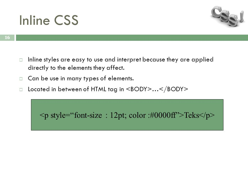 Inline CSS 16  Inline styles are easy to use and interpret because they are applied directly to the elements they affect.  Can be use in many types