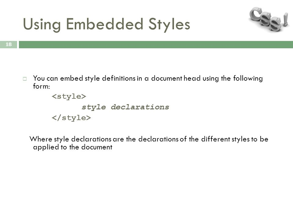 Using Embedded Styles 18  You can embed style definitions in a document head using the following form: style declarations Where style declarations are the declarations of the different styles to be applied to the document