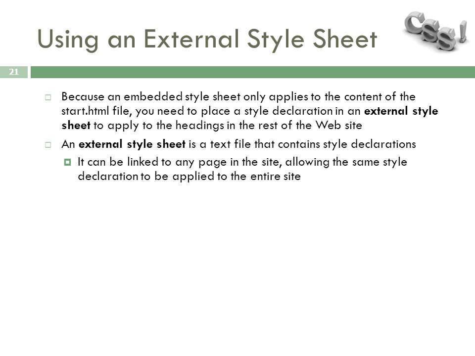 Using an External Style Sheet 21  Because an embedded style sheet only applies to the content of the start.html file, you need to place a style decla