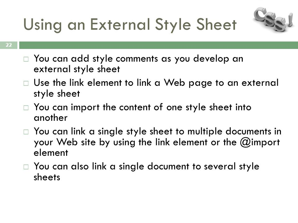 Using an External Style Sheet 22  You can add style comments as you develop an external style sheet  Use the link element to link a Web page to an external style sheet  You can import the content of one style sheet into another  You can link a single style sheet to multiple documents in your Web site by using the link element or the @import element  You can also link a single document to several style sheets