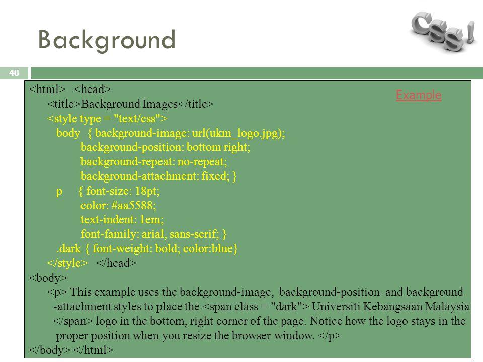 Background 40 Background Images body { background-image: url(ukm_logo.jpg); background-position: bottom right; background-repeat: no-repeat; backgroun
