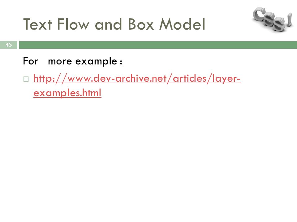 Text Flow and Box Model 45 For more example :  http://www.dev-archive.net/articles/layer- examples.html http://www.dev-archive.net/articles/layer- ex