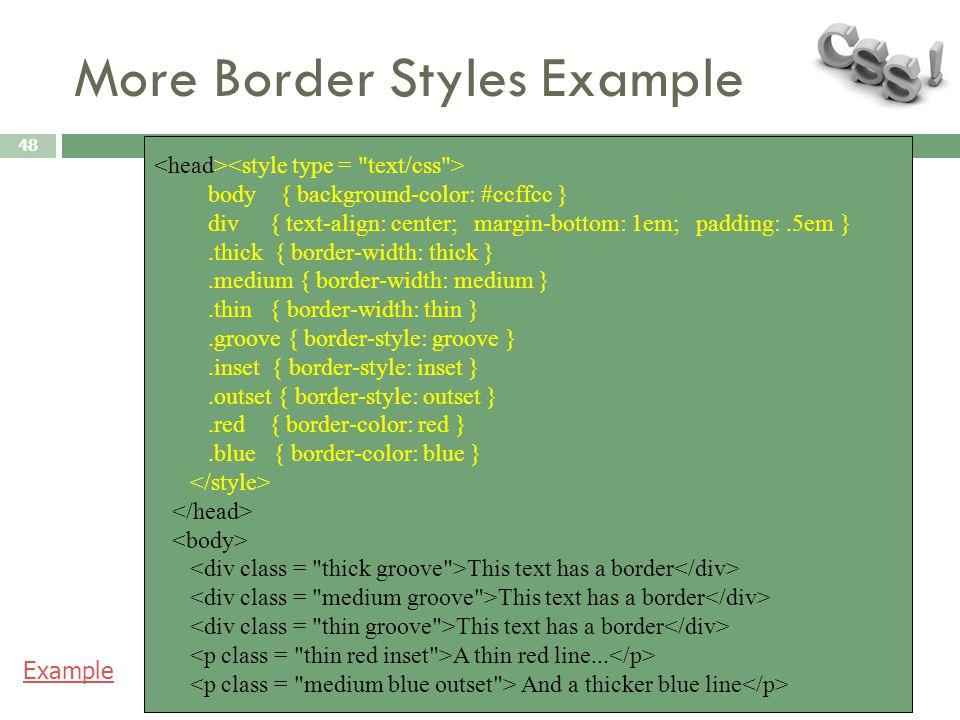 More Border Styles Example 48 body { background-color: #ccffcc } div { text-align: center; margin-bottom: 1em; padding:.5em }.thick { border-width: th