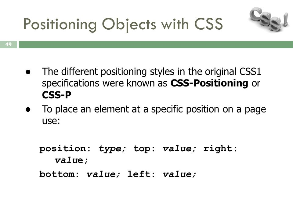 Positioning Objects with CSS 49 The different positioning styles in the original CSS1 specifications were known as CSS-Positioning or CSS-P To place a