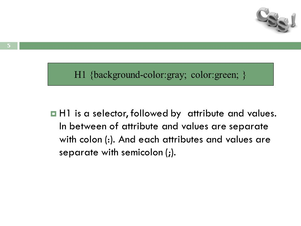 5  H1 is a selector, followed by attribute and values. In between of attribute and values are separate with colon (:). And each attributes and values