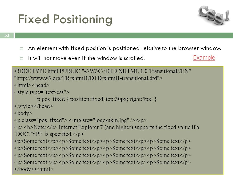 Fixed Positioning 53  An element with fixed position is positioned relative to the browser window.