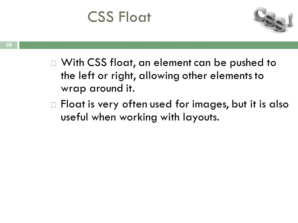 CSS Float 59  With CSS float, an element can be pushed to the left or right, allowing other elements to wrap around it.  Float is very often used fo