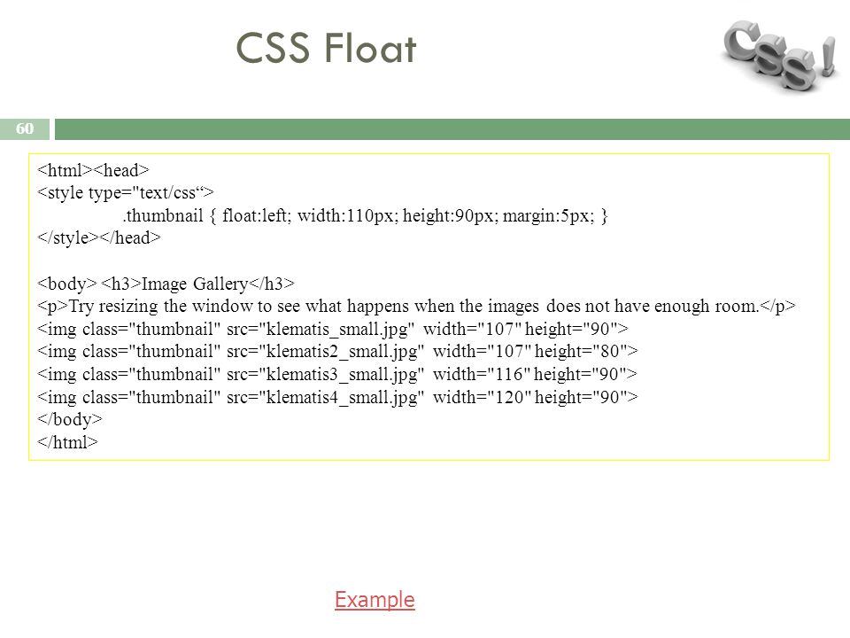 CSS Float 60.thumbnail { float:left; width:110px; height:90px; margin:5px; } Image Gallery Try resizing the window to see what happens when the images
