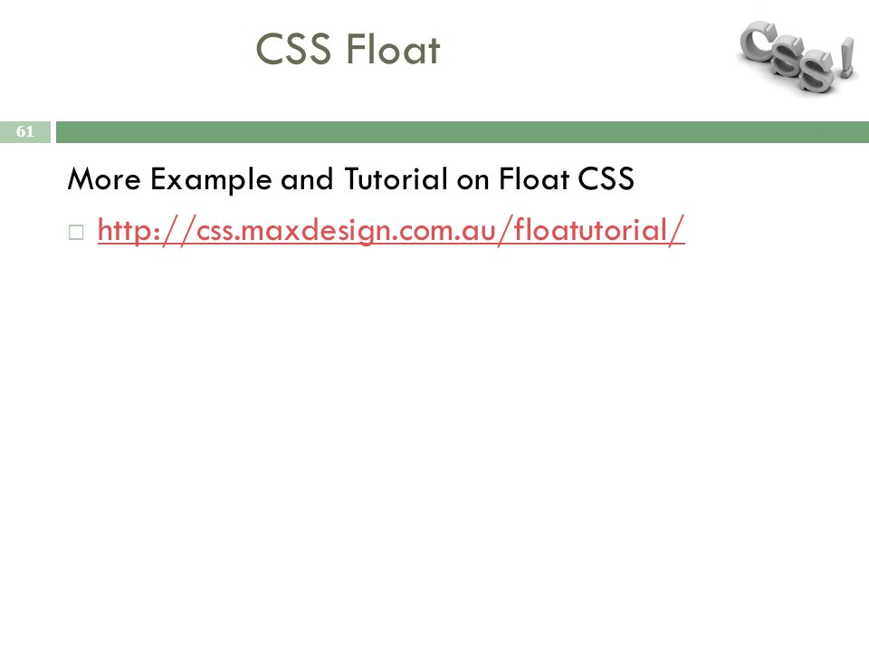 CSS Float 61 More Example and Tutorial on Float CSS  http://css.maxdesign.com.au/floatutorial/ http://css.maxdesign.com.au/floatutorial/