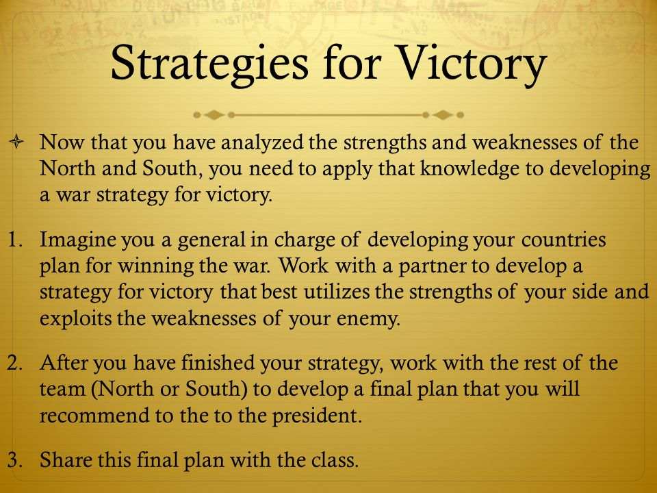 Strategies for Victory  Now that you have analyzed the strengths and weaknesses of the North and South, you need to apply that knowledge to developin
