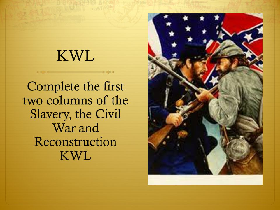 KWL Complete the first two columns of the Slavery, the Civil War and Reconstruction KWL