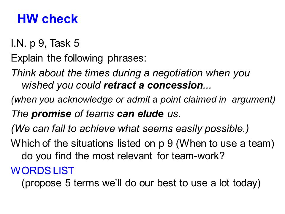 HW check I.N. p 9, Task 5 Explain the following phrases: Think about the times during a negotiation when you wished you could retract a concession...