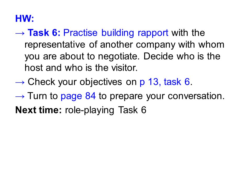 HW: → Task 6: Practise building rapport with the representative of another company with whom you are about to negotiate. Decide who is the host and wh
