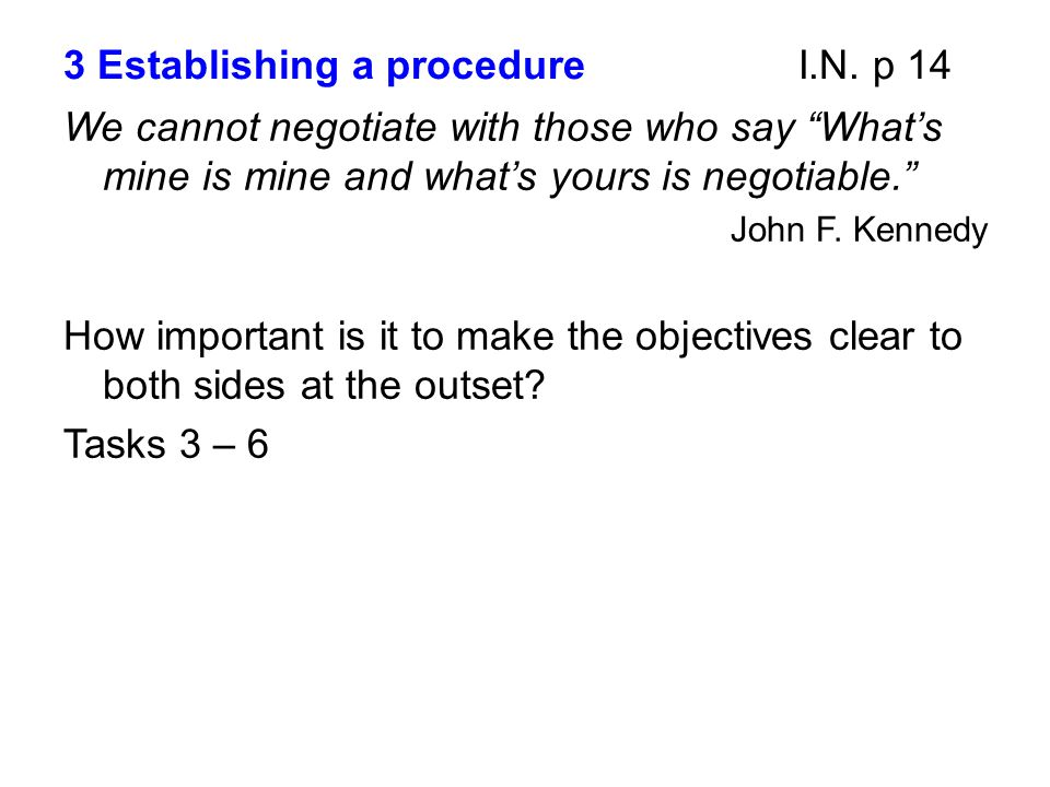 """3 Establishing a procedureI.N. p 14 We cannot negotiate with those who say """"What's mine is mine and what's yours is negotiable."""" John F. Kennedy How i"""