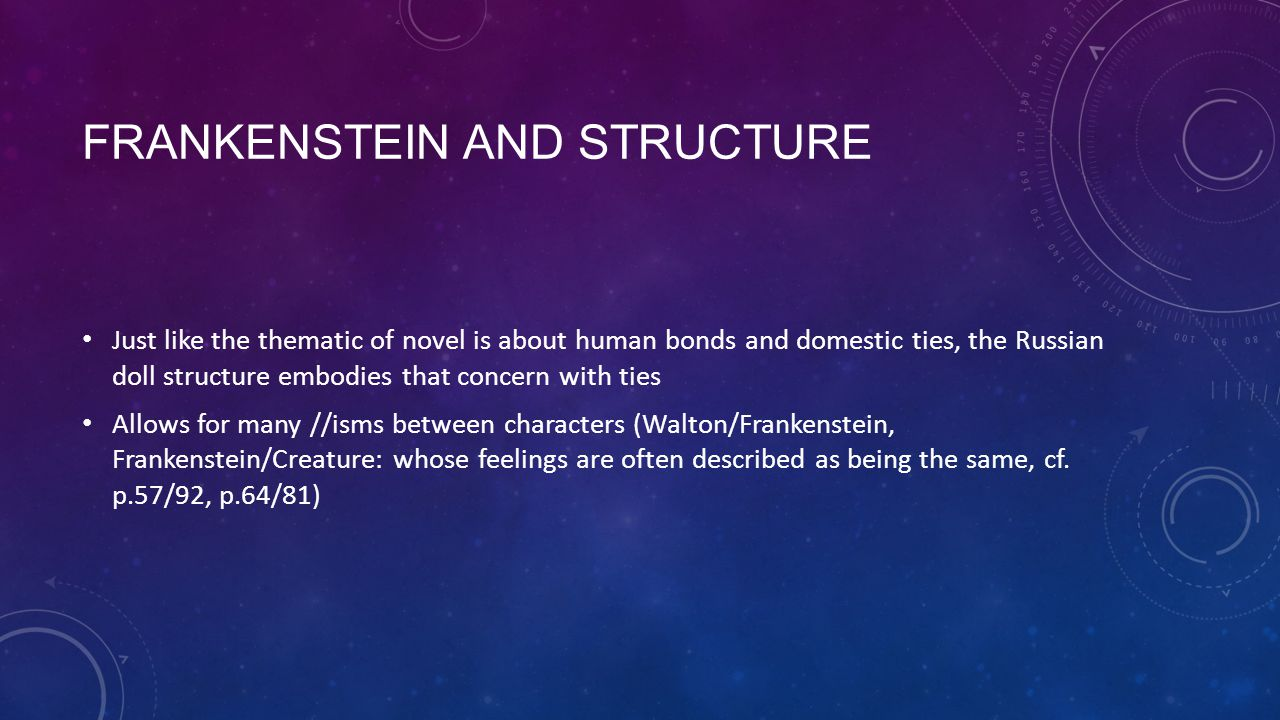 FRANKENSTEIN AND STRUCTURE Just like the thematic of novel is about human bonds and domestic ties, the Russian doll structure embodies that concern with ties Allows for many //isms between characters (Walton/Frankenstein, Frankenstein/Creature: whose feelings are often described as being the same, cf.