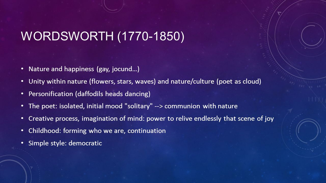 WORDSWORTH (1770-1850) Nature and happiness (gay, jocund…) Unity within nature (flowers, stars, waves) and nature/culture (poet as cloud) Personification (daffodils heads dancing) The poet: isolated, initial mood solitary --> communion with nature Creative process, imagination of mind: power to relive endlessly that scene of joy Childhood: forming who we are, continuation Simple style: democratic