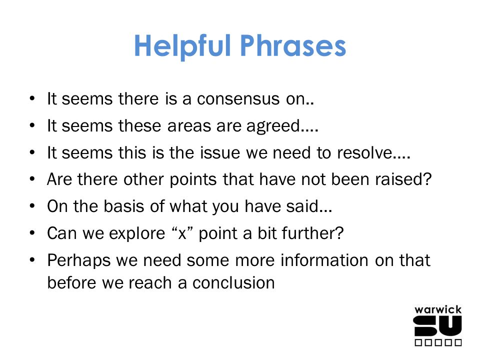 Helpful Phrases It seems there is a consensus on.. It seems these areas are agreed…. It seems this is the issue we need to resolve…. Are there other p