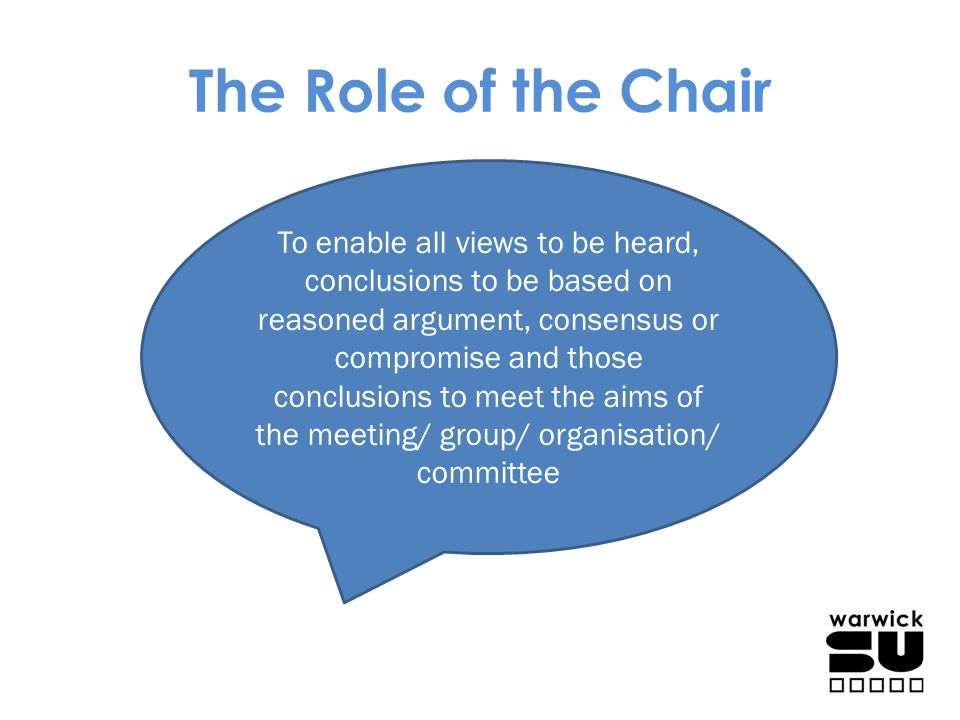 The Role of the Chair To enable all views to be heard, conclusions to be based on reasoned argument, consensus or compromise and those conclusions to
