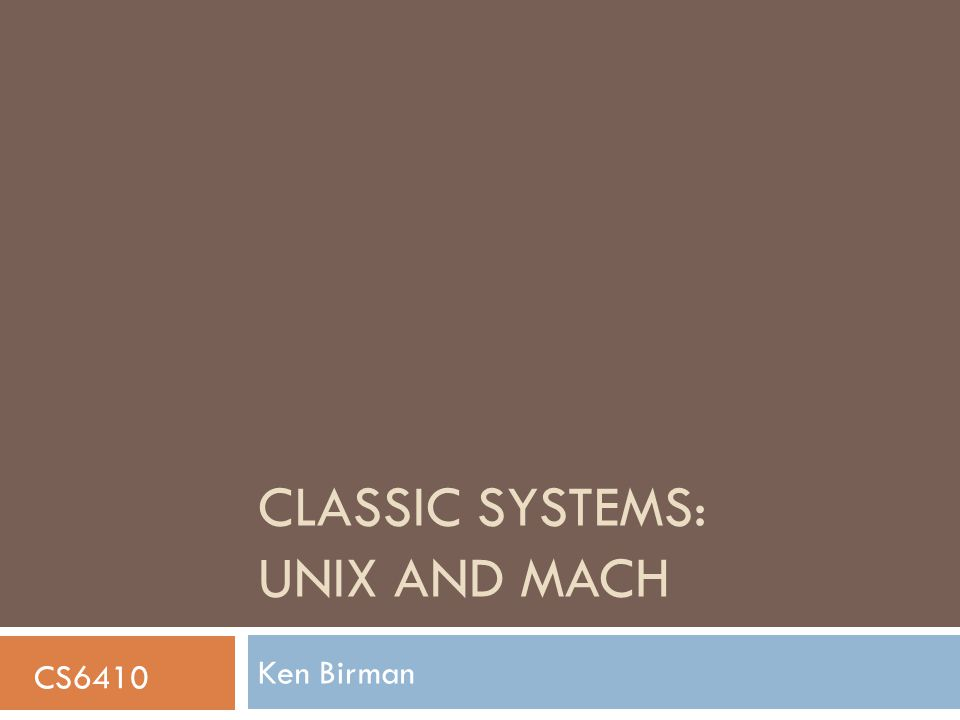 CLASSIC SYSTEMS: UNIX AND MACH Ken Birman CS6410