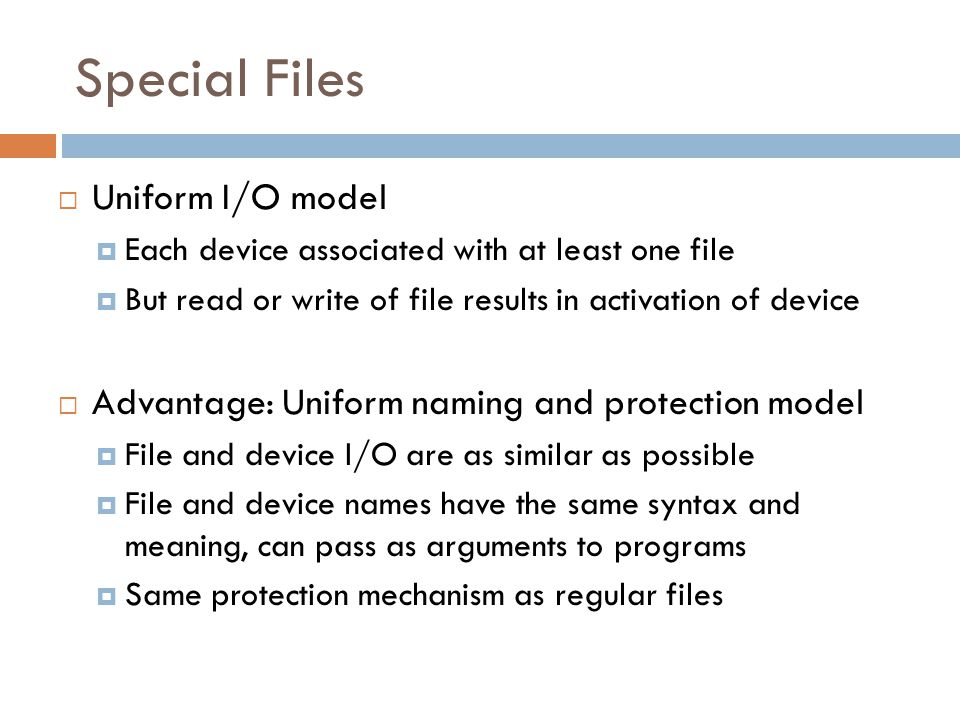 Special Files  Uniform I/O model  Each device associated with at least one file  But read or write of file results in activation of device  Advantage: Uniform naming and protection model  File and device I/O are as similar as possible  File and device names have the same syntax and meaning, can pass as arguments to programs  Same protection mechanism as regular files