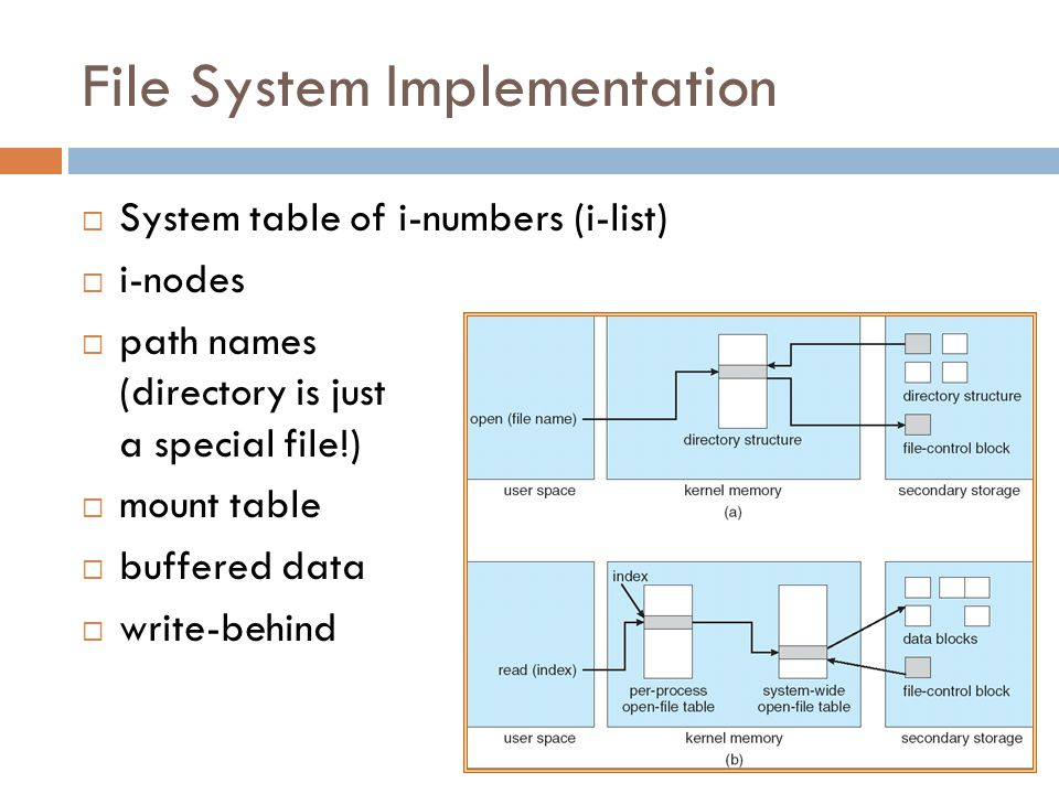 File System Implementation  System table of i-numbers (i-list)  i-nodes  path names (directory is just a special file!)  mount table  buffered data  write-behind
