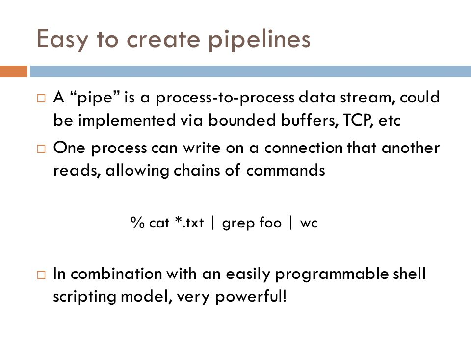 Easy to create pipelines  A pipe is a process-to-process data stream, could be implemented via bounded buffers, TCP, etc  One process can write on a connection that another reads, allowing chains of commands % cat *.txt | grep foo | wc  In combination with an easily programmable shell scripting model, very powerful!