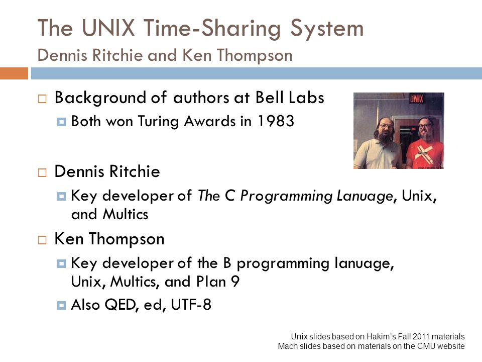 The UNIX Time-Sharing System Dennis Ritchie and Ken Thompson  Background of authors at Bell Labs  Both won Turing Awards in 1983  Dennis Ritchie  Key developer of The C Programming Lanuage, Unix, and Multics  Ken Thompson  Key developer of the B programming lanuage, Unix, Multics, and Plan 9  Also QED, ed, UTF-8 Unix slides based on Hakim's Fall 2011 materials Mach slides based on materials on the CMU website