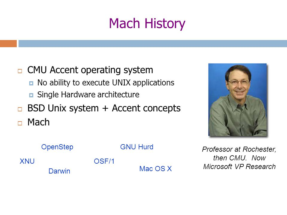 Mach History  CMU Accent operating system  No ability to execute UNIX applications  Single Hardware architecture  BSD Unix system + Accent concepts  Mach Darwin XNUOSF/1 Mac OS X OpenStepGNU Hurd Professor at Rochester, then CMU.