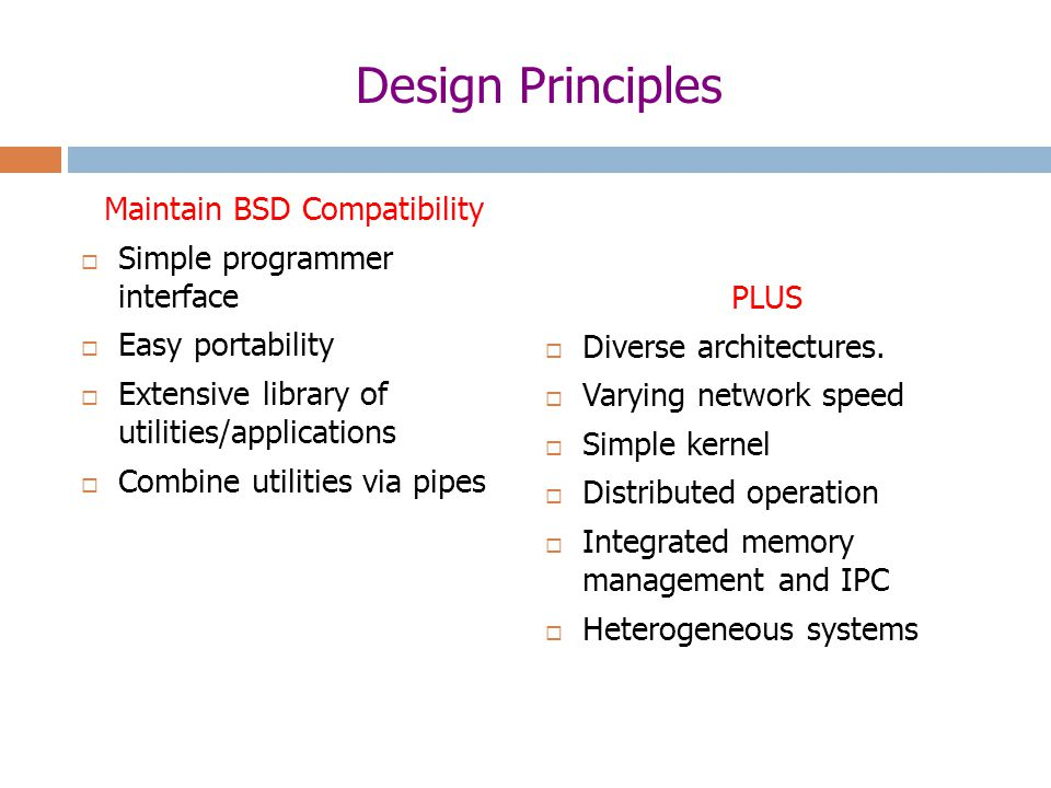Design Principles Maintain BSD Compatibility  Simple programmer interface  Easy portability  Extensive library of utilities/applications  Combine utilities via pipes PLUS  Diverse architectures.