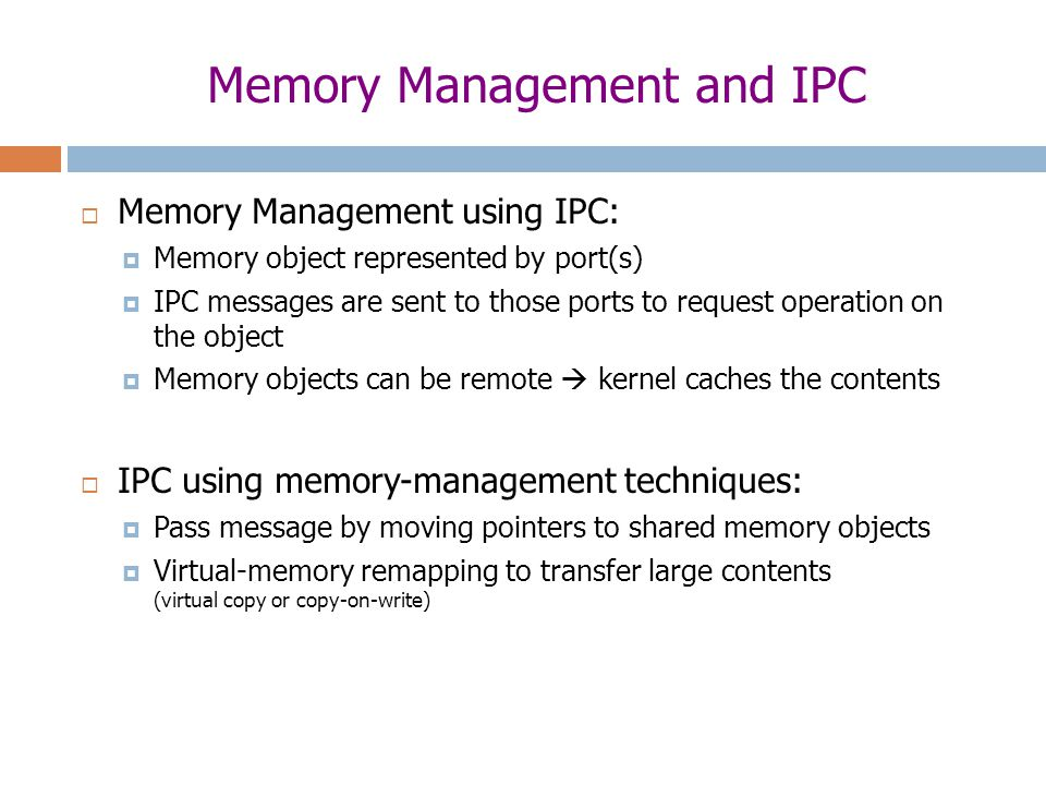 Memory Management and IPC  Memory Management using IPC:  Memory object represented by port(s)  IPC messages are sent to those ports to request operation on the object  Memory objects can be remote  kernel caches the contents  IPC using memory-management techniques:  Pass message by moving pointers to shared memory objects  Virtual-memory remapping to transfer large contents (virtual copy or copy-on-write)