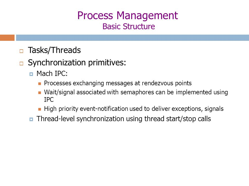 Process Management Basic Structure  Tasks/Threads  Synchronization primitives:  Mach IPC: Processes exchanging messages at rendezvous points Wait/signal associated with semaphores can be implemented using IPC High priority event-notification used to deliver exceptions, signals  Thread-level synchronization using thread start/stop calls