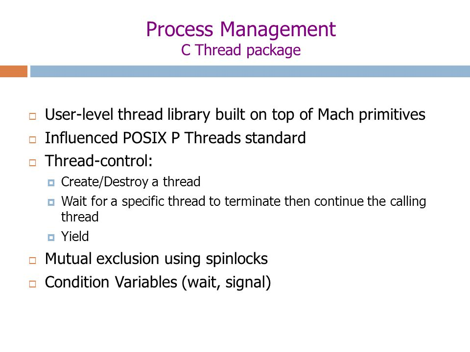 Process Management C Thread package  User-level thread library built on top of Mach primitives  Influenced POSIX P Threads standard  Thread-control:  Create/Destroy a thread  Wait for a specific thread to terminate then continue the calling thread  Yield  Mutual exclusion using spinlocks  Condition Variables (wait, signal)