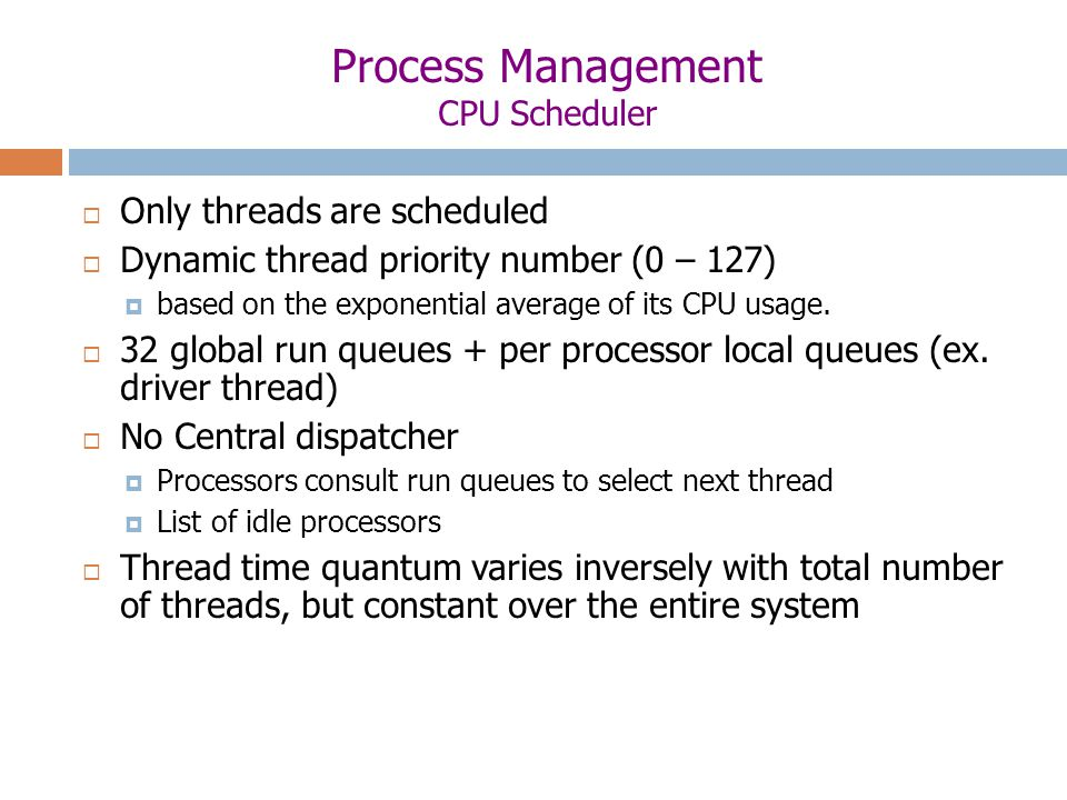 Process Management CPU Scheduler  Only threads are scheduled  Dynamic thread priority number (0 – 127)  based on the exponential average of its CPU usage.