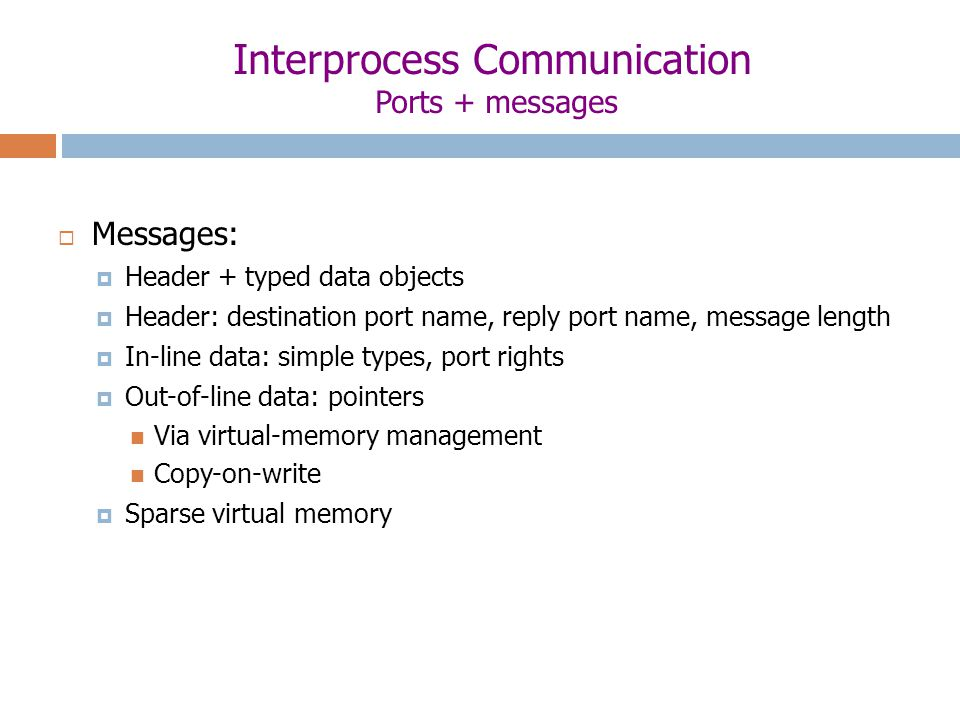Interprocess Communication Ports + messages  Messages:  Header + typed data objects  Header: destination port name, reply port name, message length  In-line data: simple types, port rights  Out-of-line data: pointers Via virtual-memory management Copy-on-write  Sparse virtual memory
