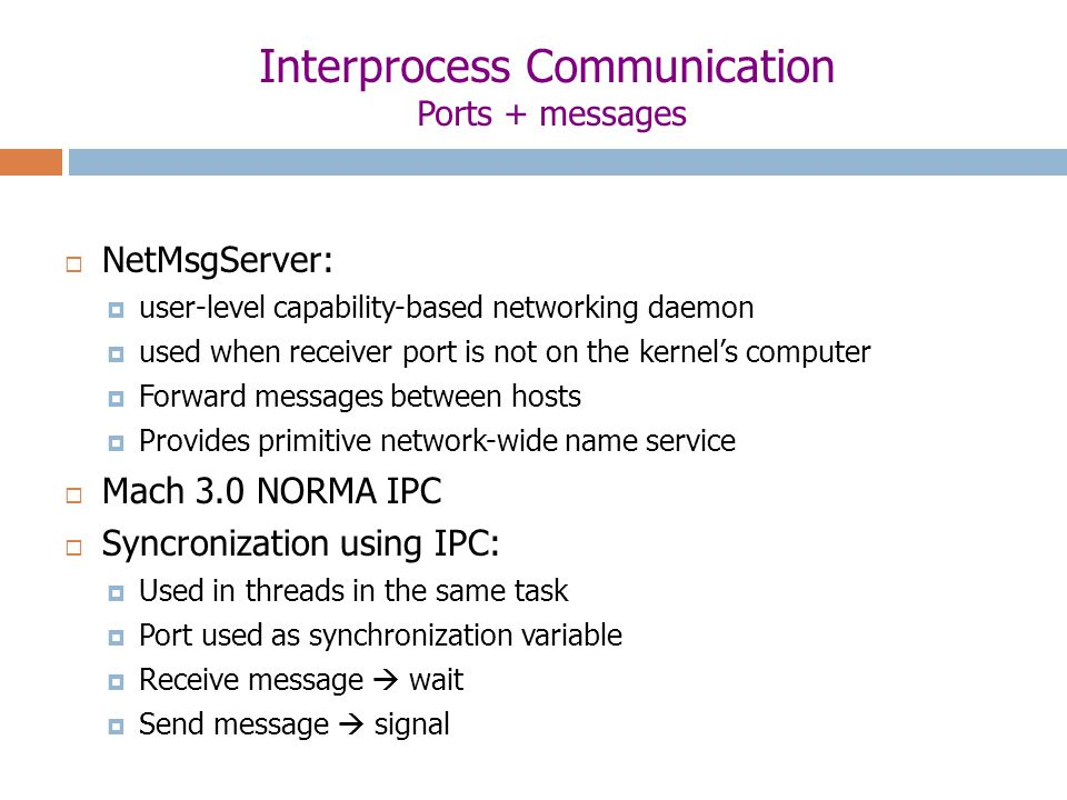Interprocess Communication Ports + messages  NetMsgServer:  user-level capability-based networking daemon  used when receiver port is not on the kernel's computer  Forward messages between hosts  Provides primitive network-wide name service  Mach 3.0 NORMA IPC  Syncronization using IPC:  Used in threads in the same task  Port used as synchronization variable  Receive message  wait  Send message  signal
