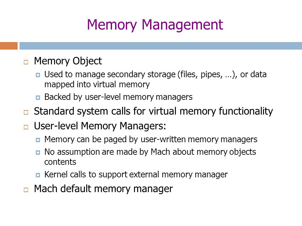 Memory Management  Memory Object  Used to manage secondary storage (files, pipes, …), or data mapped into virtual memory  Backed by user-level memory managers  Standard system calls for virtual memory functionality  User-level Memory Managers:  Memory can be paged by user-written memory managers  No assumption are made by Mach about memory objects contents  Kernel calls to support external memory manager  Mach default memory manager