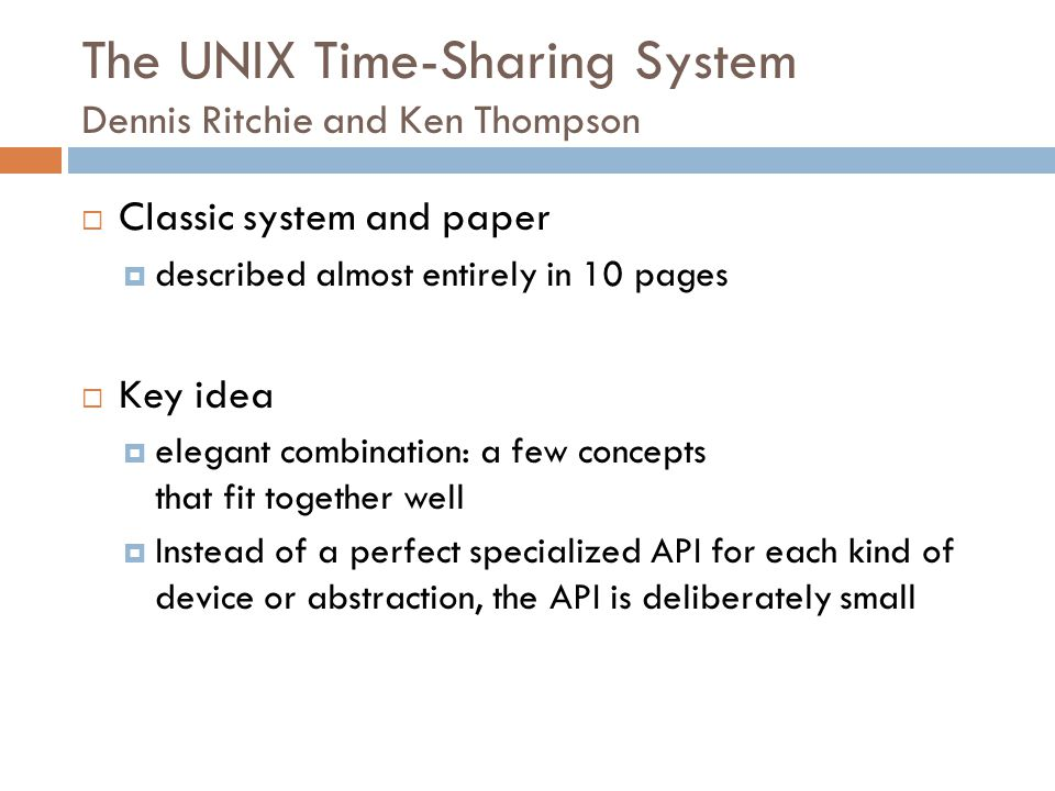  Classic system and paper  described almost entirely in 10 pages  Key idea  elegant combination: a few concepts that fit together well  Instead of a perfect specialized API for each kind of device or abstraction, the API is deliberately small