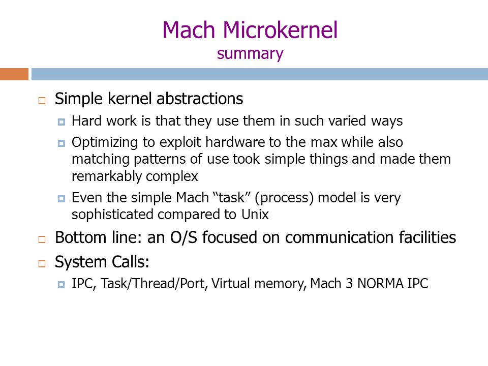 Mach Microkernel summary  Simple kernel abstractions  Hard work is that they use them in such varied ways  Optimizing to exploit hardware to the max while also matching patterns of use took simple things and made them remarkably complex  Even the simple Mach task (process) model is very sophisticated compared to Unix  Bottom line: an O/S focused on communication facilities  System Calls:  IPC, Task/Thread/Port, Virtual memory, Mach 3 NORMA IPC