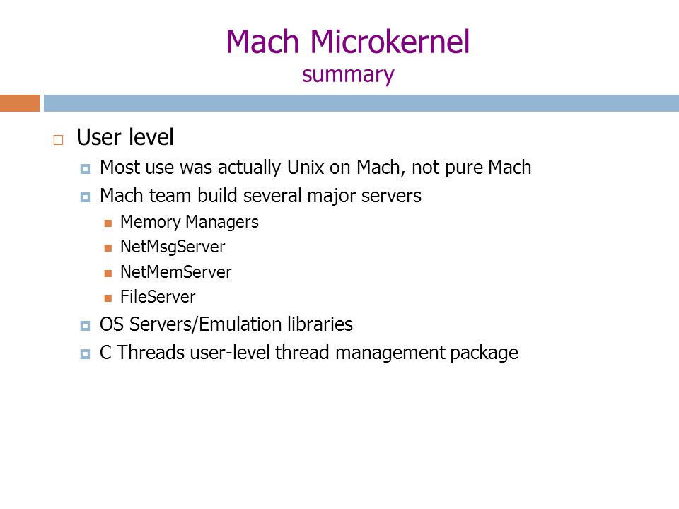 Mach Microkernel summary  User level  Most use was actually Unix on Mach, not pure Mach  Mach team build several major servers Memory Managers NetMsgServer NetMemServer FileServer  OS Servers/Emulation libraries  C Threads user-level thread management package
