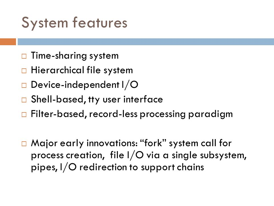 System features  Time-sharing system  Hierarchical file system  Device-independent I/O  Shell-based, tty user interface  Filter-based, record-less processing paradigm  Major early innovations: fork system call for process creation, file I/O via a single subsystem, pipes, I/O redirection to support chains