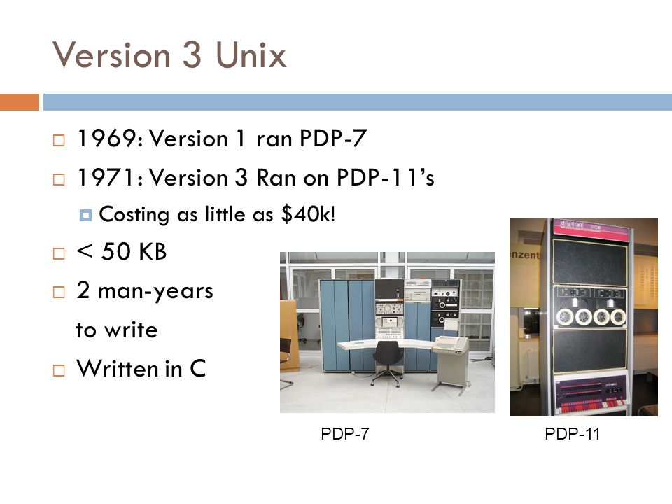 Version 3 Unix  1969: Version 1 ran PDP-7  1971: Version 3 Ran on PDP-11's  Costing as little as $40k.