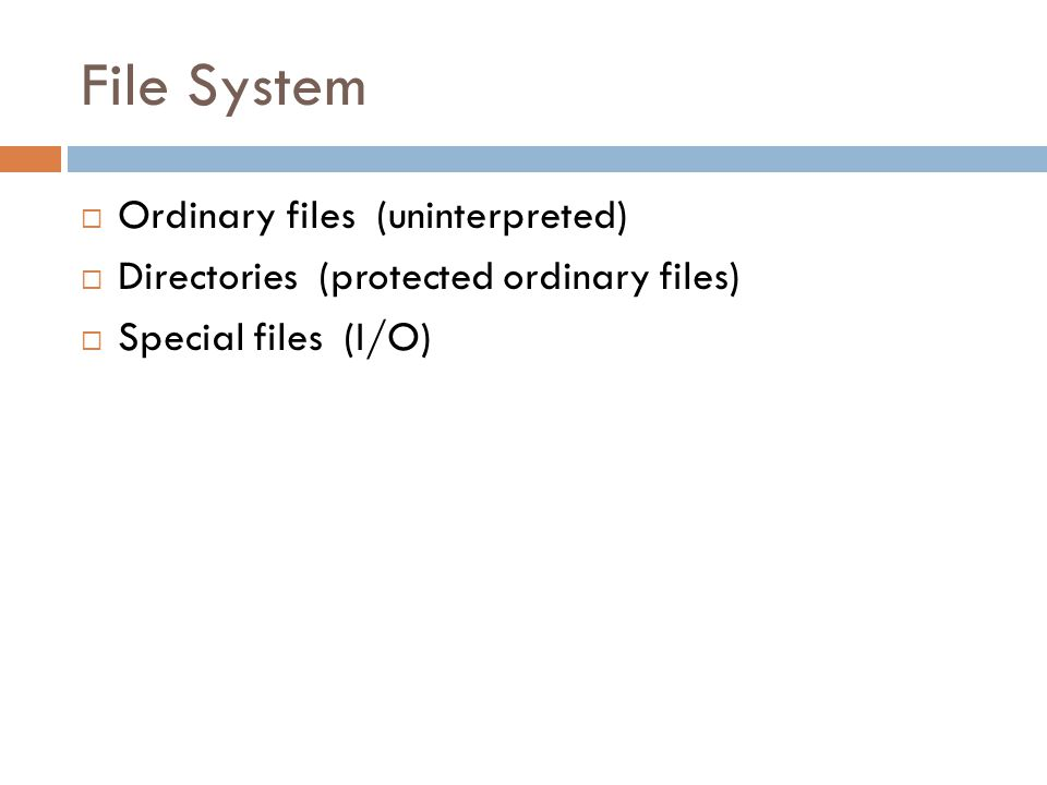 File System  Ordinary files (uninterpreted)  Directories (protected ordinary files)  Special files (I/O)