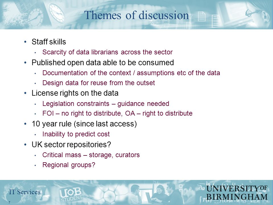 IT Services Staff skills Scarcity of data librarians across the sector Published open data able to be consumed Documentation of the context / assumptions etc of the data Design data for reuse from the outset License rights on the data Legislation constraints – guidance needed FOI – no right to distribute, OA – right to distribute 10 year rule (since last access) Inability to predict cost UK sector repositories.